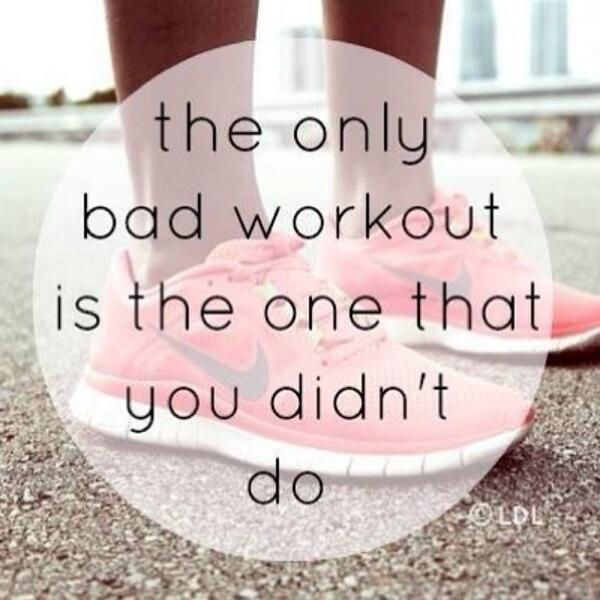 The only bad workout is the one you didn't do