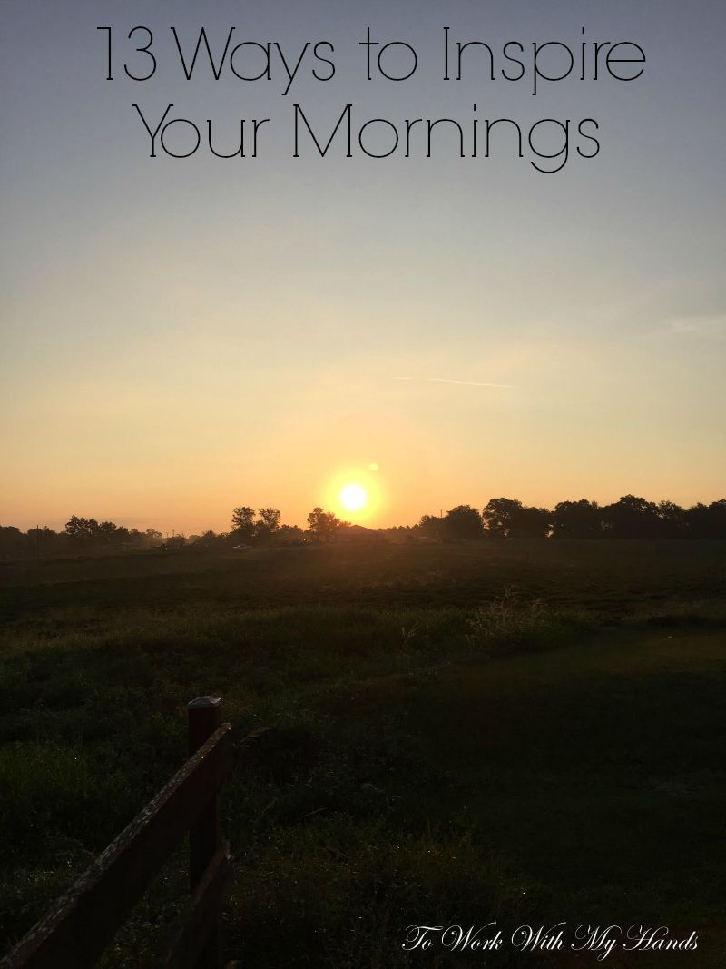 13 Ways to Inspire Your Mornings – To Work With My Hands
