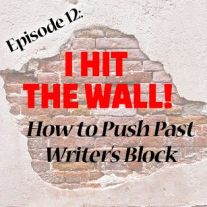 Ep 12: I Hit the Wall! How to Push Past Writer's Block