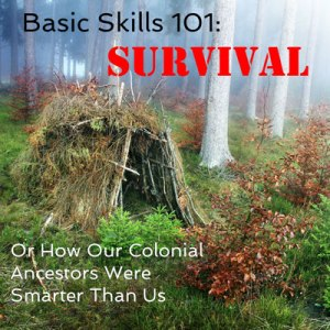 Basic Skills 101: Survival, Or How Our Colonial Ancestors Were Smarter Than Us