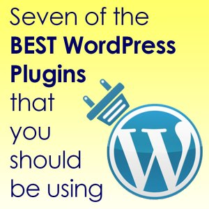 Seven of the BEST WordPress Plugins that you should be using