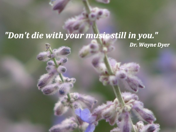 Don't die with your music still in you. Quote by Dr. Wayne Dyer
