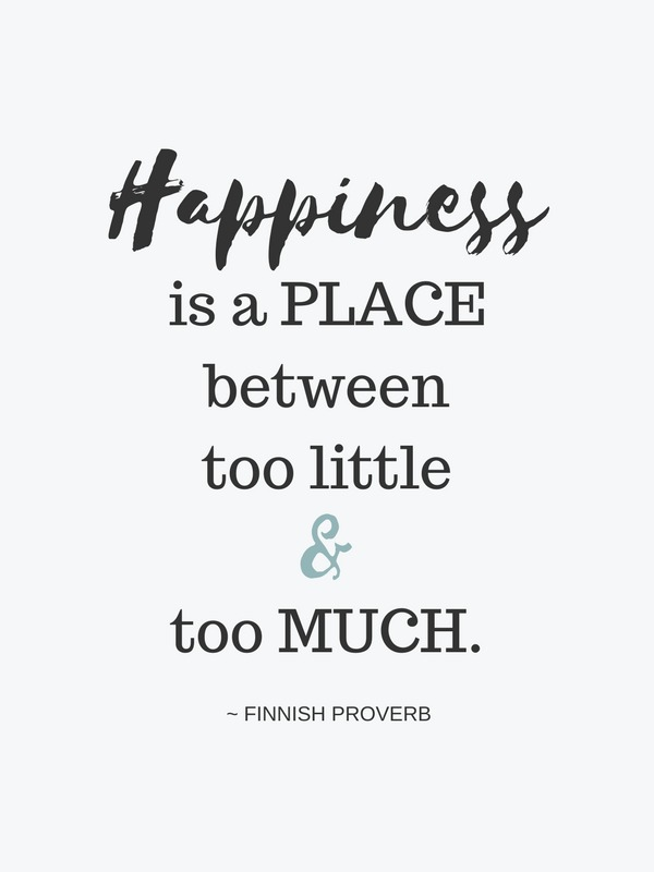 Happiness is a place between too little and too much. ~ FINNISH PROVERB - A lovely quote about clutter and organizing!
