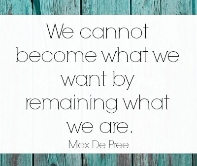 Making Changes Quote - Max De Pree - We cannot become what we want by remaining what we are.