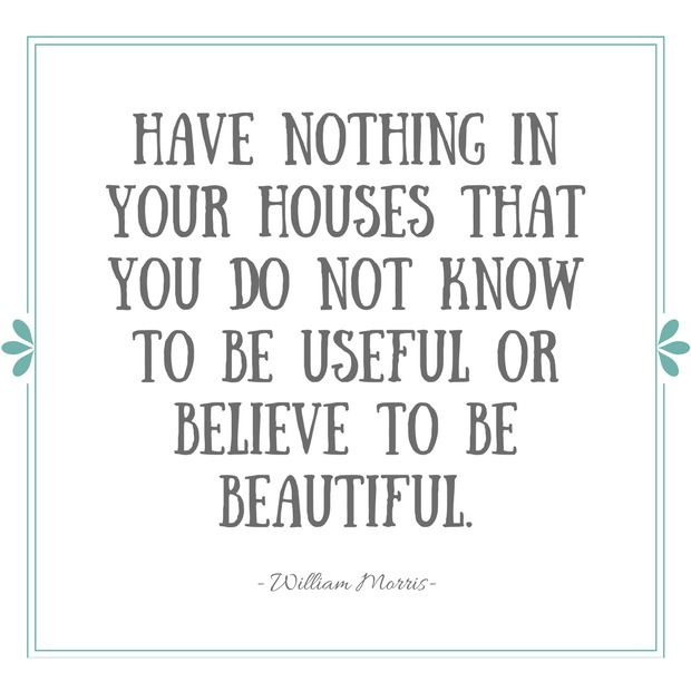 "Home Organizing Tips- ""Have nothing in your houses that you do not know to be useful or believe to be beautiful."" - William Morris Quote"