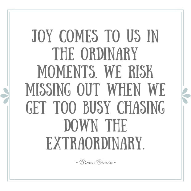 Joy comes to us in the ordinary moments. Quote by Brene Brown