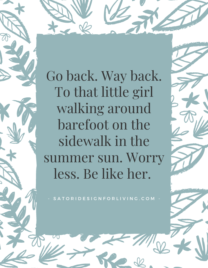 Worry Less Quote - Go back. Way back. To that little girl walking around barefoot on the sidewalk in the summer sun. Worry less. Be like her.