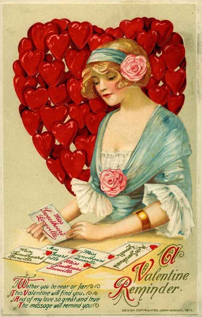 """""""A Valentine Reminder. Whether you be near or far This Valentine will find you, And of my love so great and true The message will remind you."""" Chromolithograph postcard by John Winsch, 1913. Missouri History Museum Photographs and Prints Collections. Postcards. n39543."""