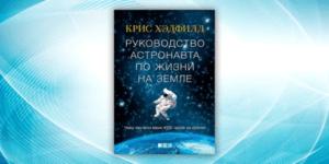 «Руководство астронавта по жизни на Земле. Чему научили меня 4 000 часов на орбите», Крис Хэдфилд