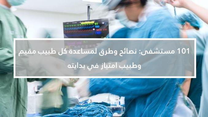 101 مستشفى: نصائح وطرق لمساعدة كل طبيب مقيم وطبيب امتياز في بدايته