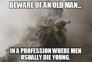 beware of an old man in a professin where men usually die young