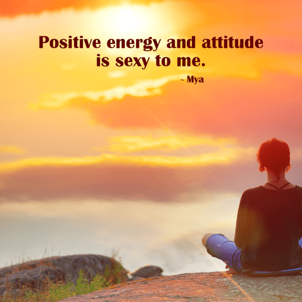 Positive Energy And Attitude Is Sexy To Me.
