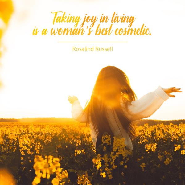 Taking joy in living is a woman's best cosmetic.