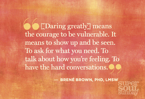 Quotation: [Daring greatly] means the courage to be vulnerable. It means to show up and to be seen. To ask for what you need. To talk about how you're feeling. To have the hard conversations.