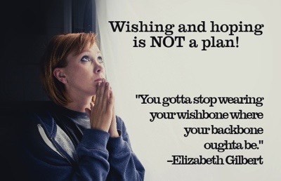 Wishing and hoping is not a plan.