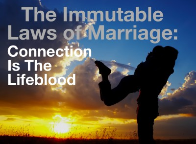 Immutable Law of Marriage:  Connection is the Lifeblood of Marriage