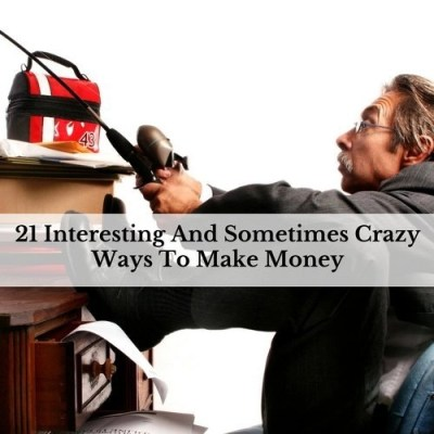 21 Interesting And Sometimes Crazy Ways To Make Money