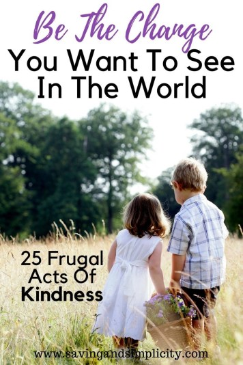 Be the change you want to see in the world 25 frugal acts of kindness. Pay it forward. Kindness doesn't have to cost a million dollars. True acts of charity