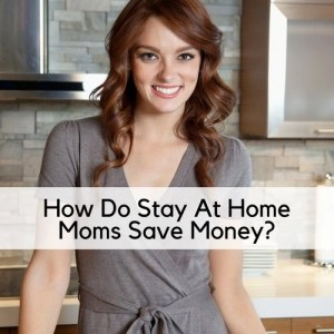 How Do Stay At Home Moms Save Money?