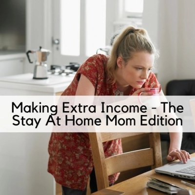 Making Extra Income – The Stay At Home Mom Edition