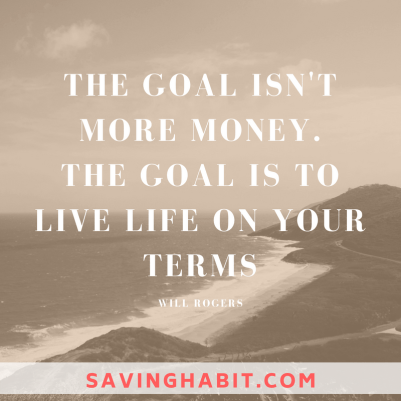 THE GOAL ISN'T MORE MONEY. THE GOAL IS TO LIVE LIFE ON YOUR TERMS