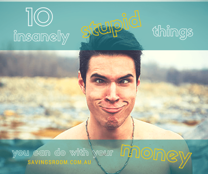 10 insanely stupid things you can do with your money