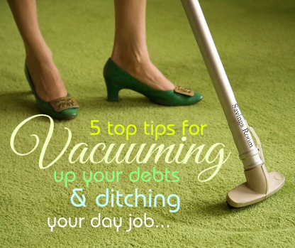 5 top tips for vacuuming up your debts and ditching your day job