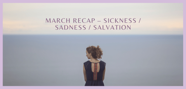 March Recap – Sickness / Sadness / Salvation