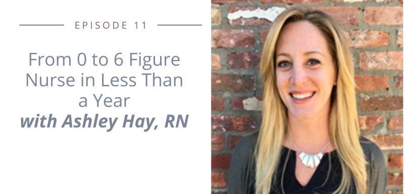 Episode 11 - From 0 to 6 Figure Nurse in Less Than a Year with Ashley Hay, RN