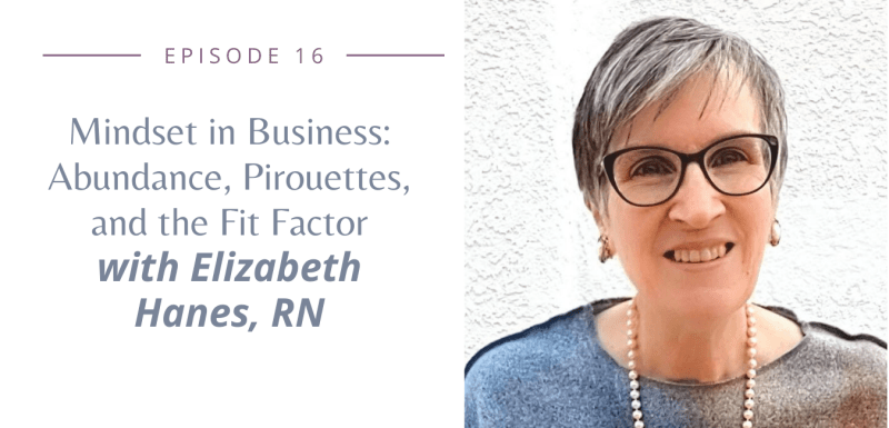 Mindset in Business: Abundance, Pirouettes, and the Fit Factor with Elizabeth Hanes, RN