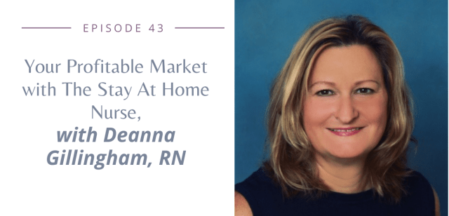 Episode 43: Your Profitable Market with The Stay At Home Nurse, Deanna Gillingham, RN