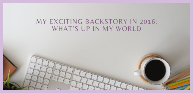My Exciting Backstory in 2016: What's up in my world