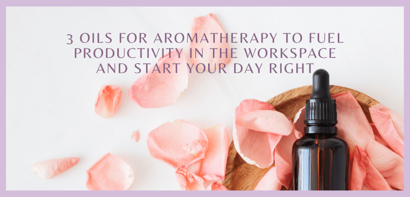 3 Oils for Aromatherapy to Fuel Productivity in the Workspace and Start Your Day Right