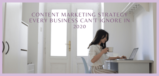 Content Marketing Strategy Every Business Can't Ignore in 2020