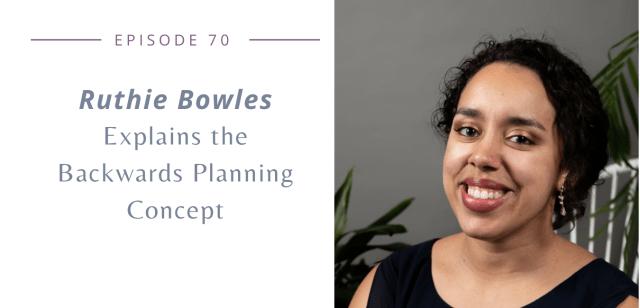 Episode 70: Ruthie Bowles explains the Backwards Planning Concept