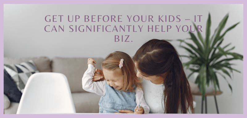 Get Up Before Your Kids – It Can Significantly Help Your Biz