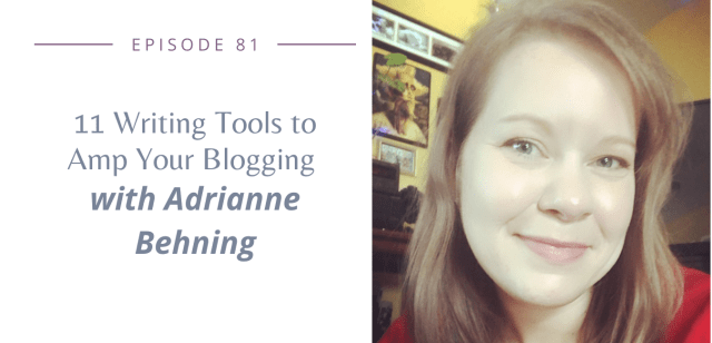 Episode 81: 11 Writing Tools to Amp Your Blogging with Adrianne Behning