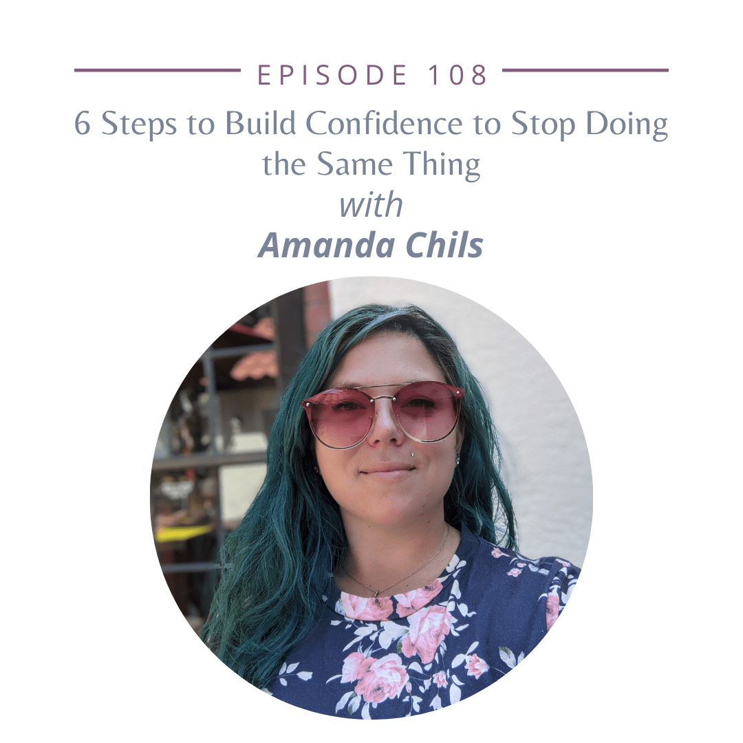 Episode 108: 6 Steps to Build Confidence to Stop Doing the Same Thing With Amanda Chils