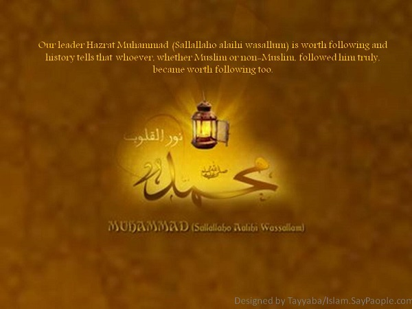 Our leader Hazrat Muhammad (Sallallaho alaihi wasallum) is worth following and history tells that whoever, whether Muslim or non-Muslim, followed him truly, became worth following too.
