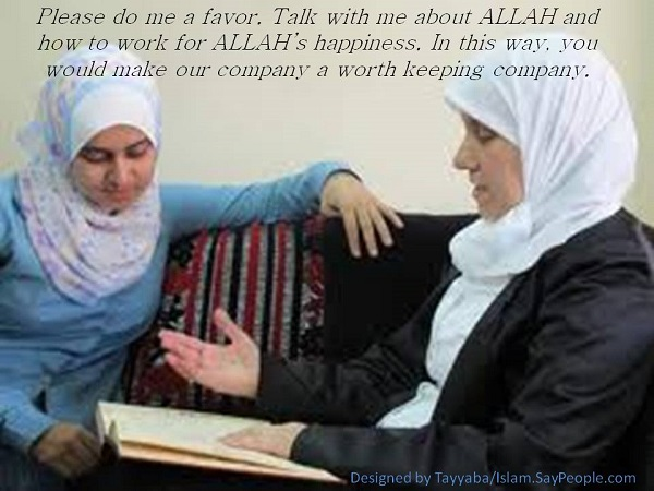 Please do me a favor. Talk with me about ALLAH and how to work for ALLAH's happiness. In this way, you would make our company a worth keeping company.