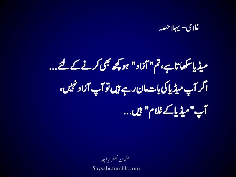 "Ghulami – Pehla hissa  Media sikhata hai, tum ""azaad"" ho kuch bhi karnay kay liye… Agar aap media ki baat maan rahay hain to aap azaad nahin, Aap ""media kay ghulam"" hain…  (Usman Zafar Paracha – Urdu quotations)"