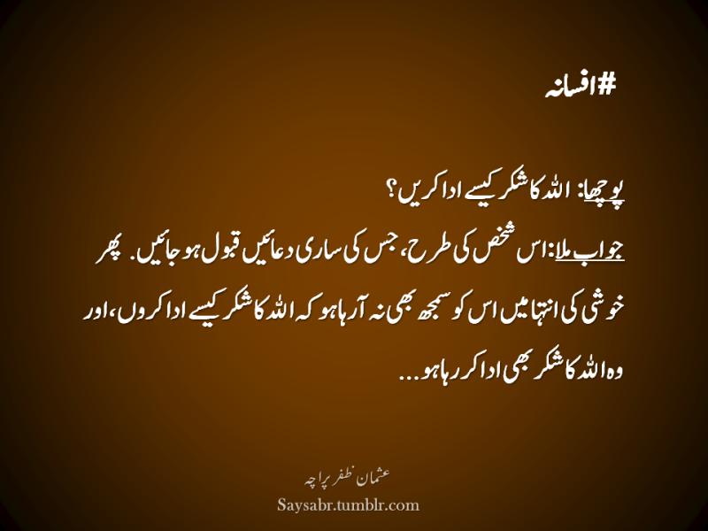 #Afsana Poochha: ALLAH ka shukar kesay ada karein? Jawab mila: Us shakhs ki tarah jis ki saari duaein qabool ho jaaein, phir khushi ki inteha mein us ko samajh bhi na aaraha ho keh ALLAH ka shukar kesay ada karon, aur woh ALLAH ka shukar bhi ada kar raha ho… (Usman Zafar Paracha – Urdu quote)