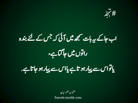 "#Tahajjud Ab jaa kay yeh baat samajh mein aayi keh jis kay liye banda raaton mein jagta hai, Ya to us say pyar hota hai ya us say pyar ho jata hai.  NB. Get eBook of Usman Zafar Paracha's quotations – ""میرے خیالات"" - http://amzn.to/29gFPKD Join saysabr.tumblr.com - https://www.tumblr.com/follow/saysabr"