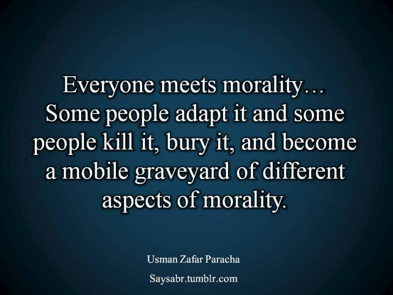 """English quote, Everyone meets morality…  Some people adapt it and some people kill it, bury it, and become a mobile graveyard of different aspects of morality.  NB. Get eBook of Usman Zafar Paracha on Biostatistics – """"Biostatistics – When Pain becomes Treatment"""" - http://amzn.to/2kHI5Aq Join saysabr.tumblr.com - https://www.tumblr.com/follow/saysabr"""