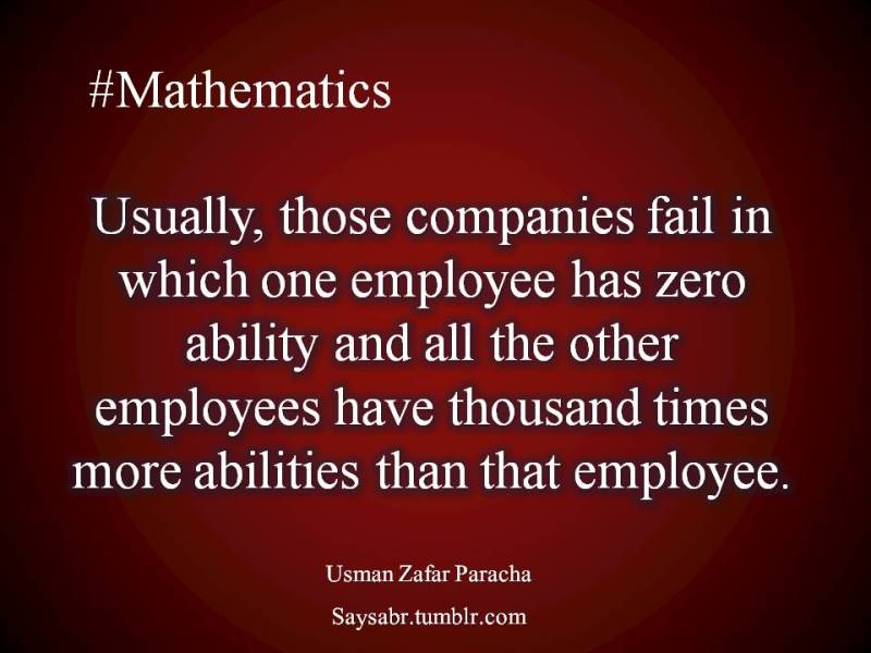 "English quote, Usually, those companies fail in which one employee has zero ability and all the other employees have thousand times more abilities than that employee.  NB. Get eBook of Usman Zafar Paracha's quotations – ""میرے خیالات"" - http://amzn.to/29gFPKD Join saysabr.tumblr.com - https://www.tumblr.com/follow/saysabr"