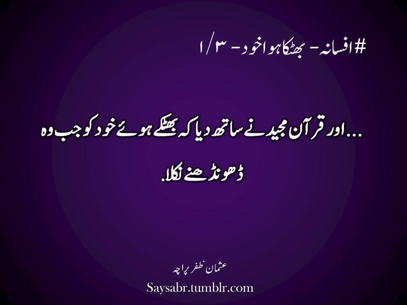 "Urdu, quote, #afsana – Bhatka hua khud – 1/3  …aur Quran Majeed nay saath diya keh bhatkay huay khud ko jab woh dhoondhnay nikla.  NB. Get eBook of Usman Zafar Paracha's quotations – ""میرے خیالات"" - http://amzn.to/29gFPKD Join Usman Zafar Paracha on Facebook - https://www.facebook.com/usmanzparacha"