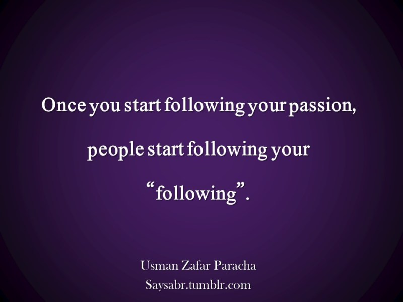 "Once you start following your passion, people start following your ""following"".  NB. Get eBook of Usman Zafar Paracha's quotations – ""میرے خیالات"" - http://amzn.to/29gFPKD Join Usman on Facebook - https://www.facebook.com/usmanzparacha"