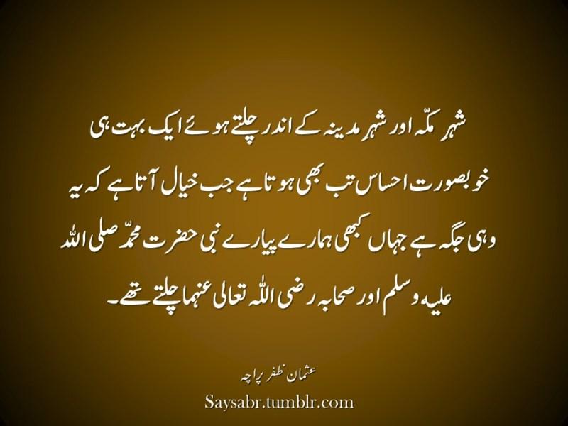 "Shehr-e-Makkah aur shehr-e-Madina kay andar chaltay huay aik buhat hi khoobsurat ehsaas tab bhi hota jab khayal aata hai keh yeh wohi jagah hai jahaan kabhi hamaray pyaray nabi Hazrat Muhammad sallallaho allaihi wasallum aur sahaba razi ALLAHu ta'ala anhuma chaltay thay.  NB. Get eBook of Usman Zafar Paracha's quotations in Urdu – ""میرے خیالات"" - http://amzn.to/29gFPKD Join Usman on Facebook - https://www.facebook.com/usmanzparacha"