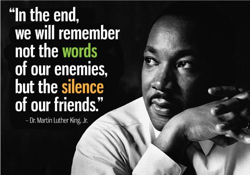 "Quote from Dr. Martin Luther King, Jr. ""In the end, we will remember not the words of our enemies, but the silence of our friends."""