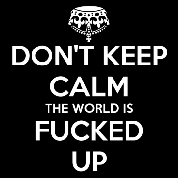 don-t-keep-calm-the-world-is-fucked-up